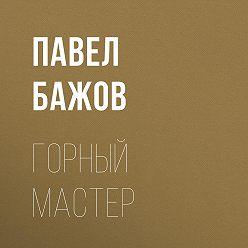 Павел Бажов - Горный мастер