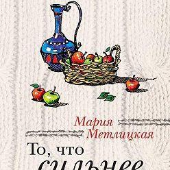 Мария Метлицкая - То, что сильнее (сборник)