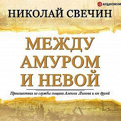 Николай Свечин - Между Амуром и Невой