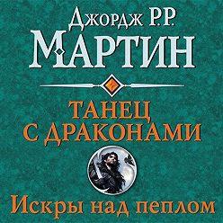 Джордж Мартин - Танец с драконами. Книга 2. Искры над пеплом