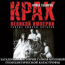 Армен Гаспарян - Крах Великой империи. Загадочная история самой крупной геополитической катастрофы