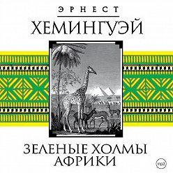 Эрнест Хемингуэй - Зеленые холмы Африки