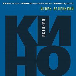 Игорь Беленький - История кино. Киносъемки, кинопромышленность, киноискусство