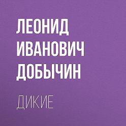 Леонид Добычин - Дикие