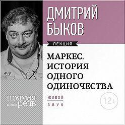 Дмитрий Быков - Лекция «Маркес. История одного одиночества»