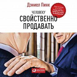 Дэниел Пинк - Человеку свойственно продавать. Удивительная правда о том, как побуждать других к действию