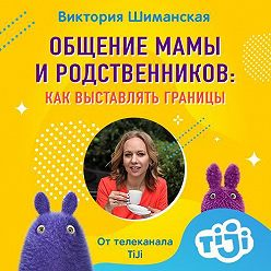 Виктория Шиманская - Общение мамы и родственников. Как выставлять границы и перестать мотать нервы себе и окружающим