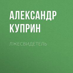 Александр Куприн - Лжесвидетель