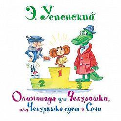 Эдуард Успенский - Олимпиада для Чебурашки, или Чебурашка едет в Сочи