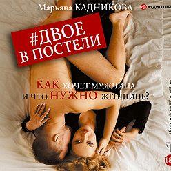 Марьяна Кадникова - Двое в постели. Как хочет мужчина и что нужно женщине?