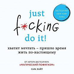 Сара Найт - Just f*cking do it! Хватит мечтать – пришло время жить по-настоящему