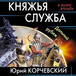 Юрий Корчевский - Княжья служба. Дальний рубеж