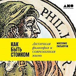 Массимо Пильюччи - Как быть стоиком: Античная философия и современная жизнь