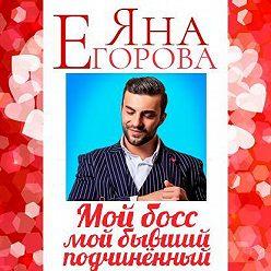 Яна Егорова - Мой босс – мой бывший подчинённый