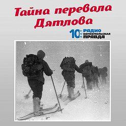 Радио «Комсомольская правда» - Найдены новые документы в деле о «Перевале Дятлова». Что писали тайные осведомители о группе Дятлова