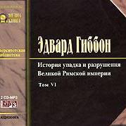 Эдвард Гиббон - История упадка и разрушения Римской Империи. Том 6