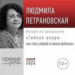 Людмила Петрановская - Лекция «Тайная опора: как стать опорой в жизни ребенка»