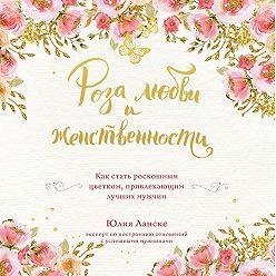Юлия Ланске - Роза любви и женственности. Как стать роскошным цветком, привлекающим лучших мужчин