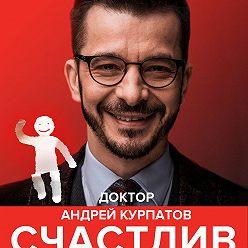 Андрей Курпатов - Счастлив по собственному желанию. 12 шагов к душевному здоровью