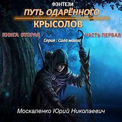 Юрий Москаленко - Путь одарённого. Крысолов. Книга вторая. Часть первая