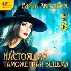 Елена Звездная - Настоящая таможенная ведьма