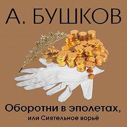 Александр Бушков - Оборотни в эполетах, или Сиятельное ворье