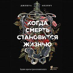 Джошуа Мезрич - Когда смерть становится жизнью. Будни врача-трансплантолога