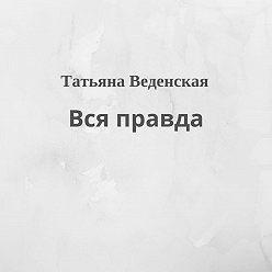 Татьяна Веденская - Вся правда