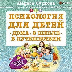 Лариса Суркова - Психология для детей: дома, в школе, в путешествии