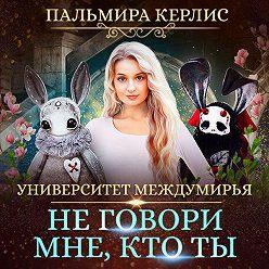 Пальмира Керлис - Университет Междумирья. Не говори мне, кто ты