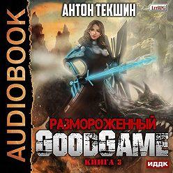 Антон Текшин - Размороженный. Книга 3. GoodGame