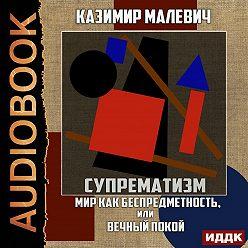 Казимир Малевич - Супрематизм. Мир как беспредметность, или Вечный покой