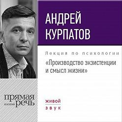 Андрей Курпатов - Лекция «Производство экзистенции и смысл жизни»