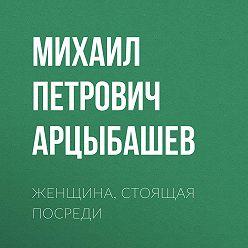 Михаил Арцыбашев - Женщина, стоящая посреди