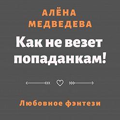Алёна Медведева - Как не везет попаданкам!