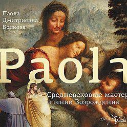 Паола Волкова - Средневековые мастера и гении Возрождения