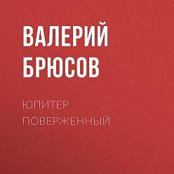 Валерий Брюсов - Юпитер поверженный