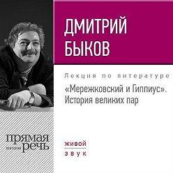 Дмитрий Быков - Лекция «Мережковский и Гиппиус. История великих пар»