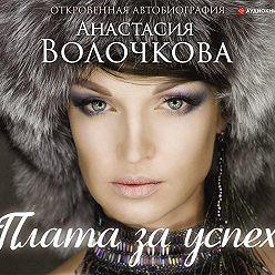 Анастасия Волочкова - Плата за успех. Откровенная автобиография