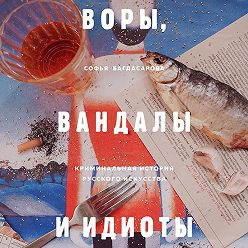 Софья Багдасарова - Воры, вандалы и идиоты. Криминальная история русского искусства
