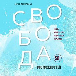 Елена Самсонова - Свобода возможностей. Кем ты можешь стать, когда совсем вырастешь