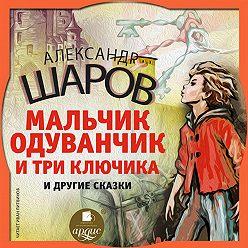 Александр Шаров - Одуванчик и три ключика и другие сказки