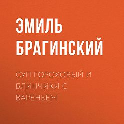 Эмиль Брагинский - Суп гороховый и блинчики с вареньем