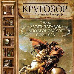 Сергей Нечаев - Десять загадок наполеоновского сфинкса