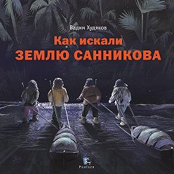 Вадим Худяков - Как искали Землю Санникова