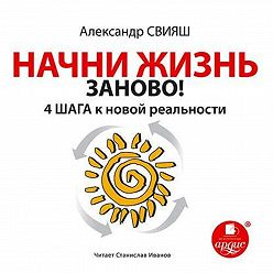 Александр Свияш - Начни жизнь заново.4шага к новой реальности
