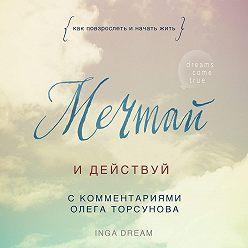 Inga Dream - Мечтай и действуй. Как повзрослеть и начать жить