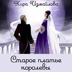 Кира Измайлова - Старое платье королевы