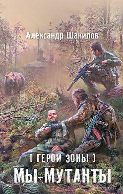 Александр Шакилов - Мы – мутанты