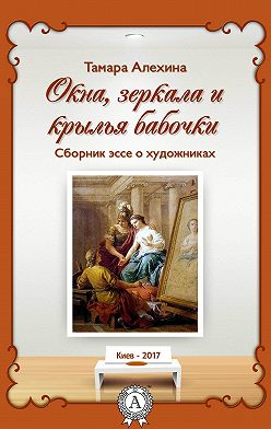 Тамара Алехина - Окна, зеркала и крылья бабочки. Сборник эссе о художниках
